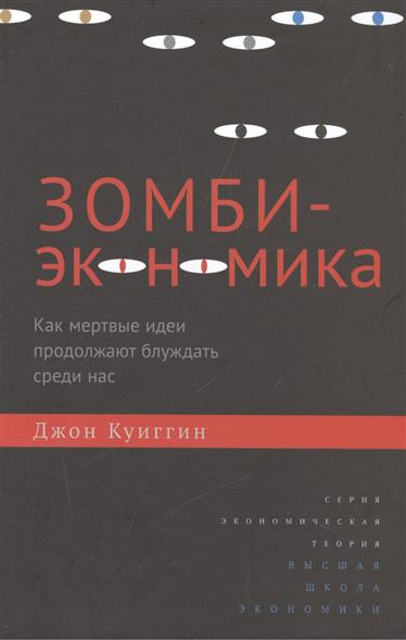 Куиггин Дж. Зомби-экономика. Как мертвые идеи продолжают блуждать среди нас idei