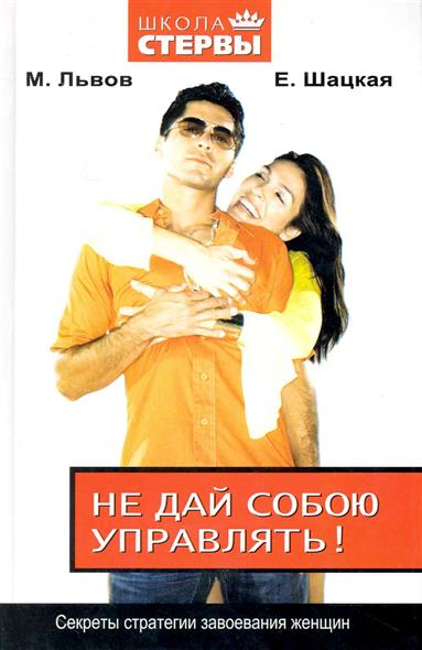 Львов М., Шацкая Е. Не дай собою управлять Секреты стратегии завоевания женщин