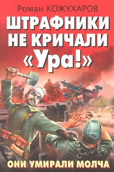 Кожухаров Р. Штрафники не кричали Ура! Они умирали молча.