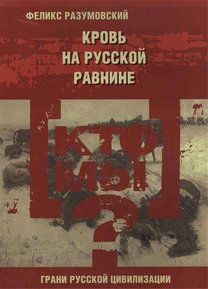 Кто мы? Кровь на русской равнине. Из истории великой русской смуты начала XX века