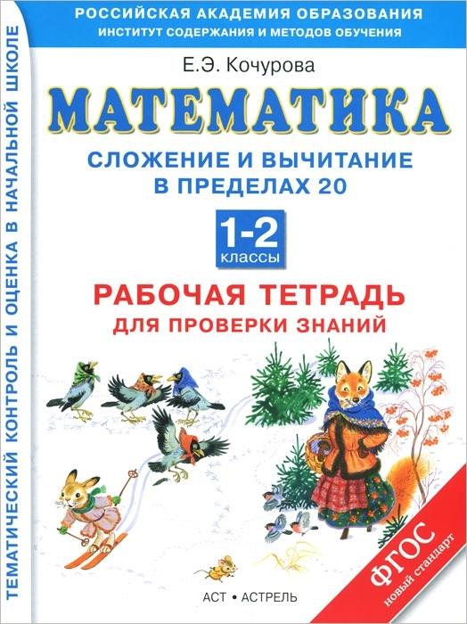Кочурова Е. Математика. Сложение и вычитание в пределах 20. 1-2 классы. Рабочая тетрадь для проверки знаний шарикова е математика сложение и вычитание isbn 978 5 9951 1102 3