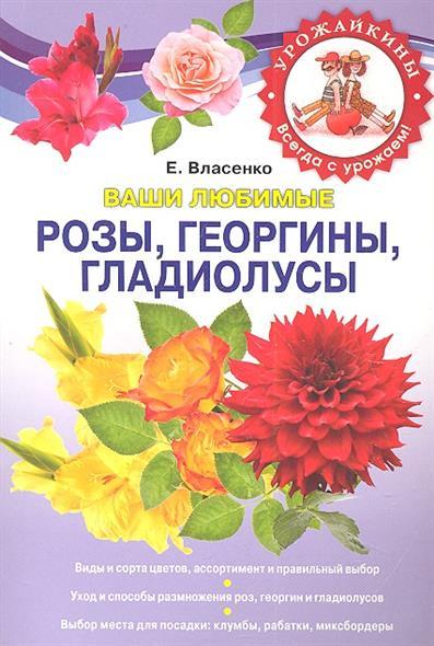 Ваши любимые розы георгины гладиолусы
