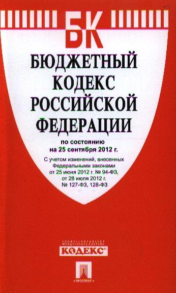 Бюджетный кодекс Российской Федерации по состоянию на 25 сентября 2012 г. С учетом изменений, внесенных Федеральными законами от 25 июня 2012 г. № 94-ФЗ, от 28 июля 2012 г. № 127-ФЗ, 128-ФЗ