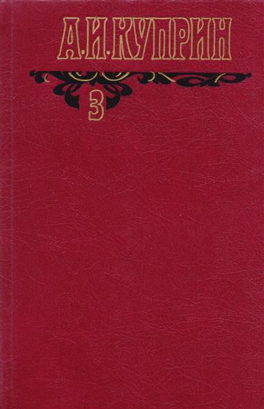 Куприн А. А.И. Куприн. Собрание сочинений в шести томах. Том 3. Произведения 1906-1913 куприн а куприн 2тт