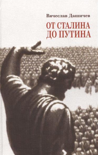 Дашичев В. От Сталина до Путина. Воспоминания и размышления о прошлом, настоящем и будущем.