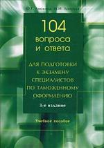 104 вопроса и ответа для подготовки к экз. спец-ов по тамож. оформл.
