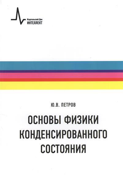 Петров Ю. Основы физики конденсированного состояния: Учебное пособие делоне н б основы физики конденсированного вещества