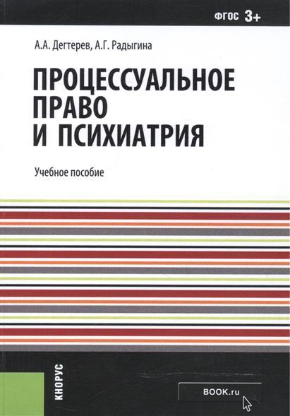 Дегтярев А., Радыгина А. Процессуальное право и психиатрия. Учебное пособие