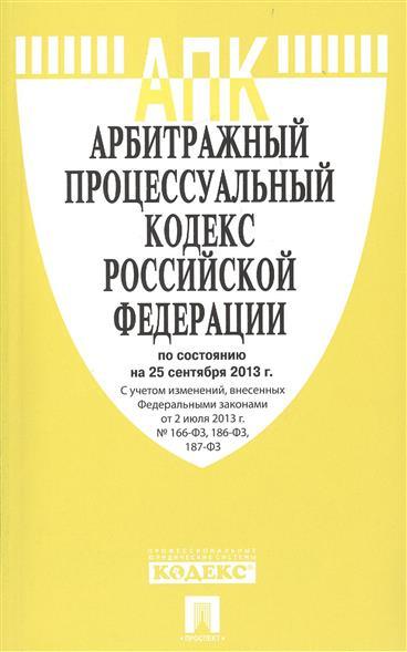 Арбитражный процессуальный кодекс Российской Федерации по состоянию на 25 сентября 2013 г. С учетом изменений, внесенных Федеральными законами от 2 июля 2013 г. № 166-ФЗ, 186-ФЗ, 187-ФЗ