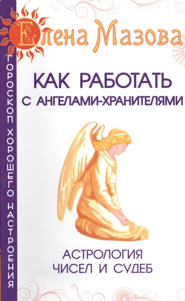 Мазова Е. Как работать с Ангелами-Хранителями. Астрология чисел и судеб мазова е астрологические рецепты здоровья