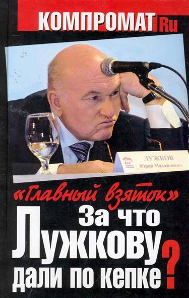За что Лужкову дали по кепке Главный взяток