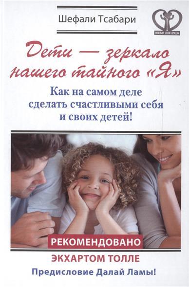 """Тсабари Ш. Дети - зеркало нашего тайного """"Я"""". Как на самом деле сделать счастливыми себя и своих детей!"""