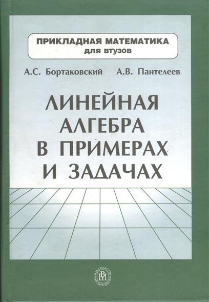 Бортаковский А., Пантелеев А. Линейная алгебра в примерах и задачах в р ахметгалиева математика линейная алгебра