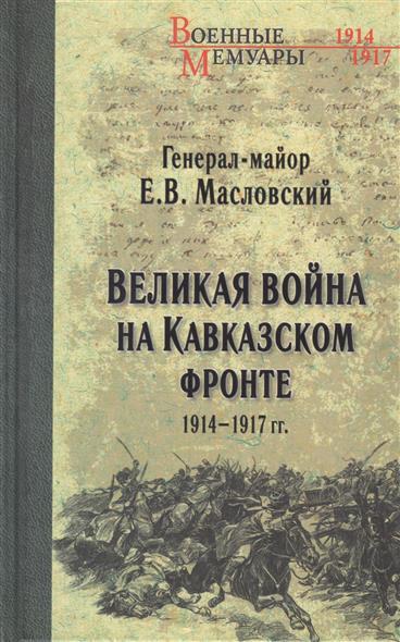Масловский Е. Великая война на Кавказском фронте. 1914-1917 гг.