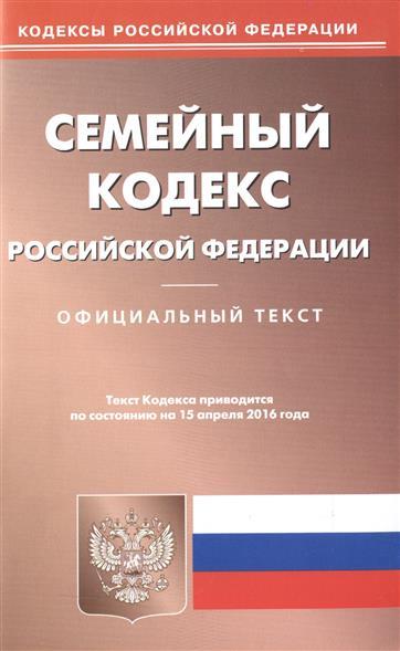 Семейный кодекс Российской Федерации. Официальный текст. Текст Кодекса приводится по состоянию на 15 апреля 2016 года