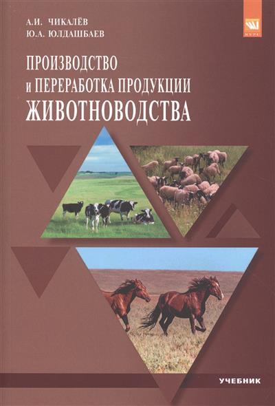 Чикалев А., Юлдашбаев Ю. Производство и переработка продукции животноводства. Учебник