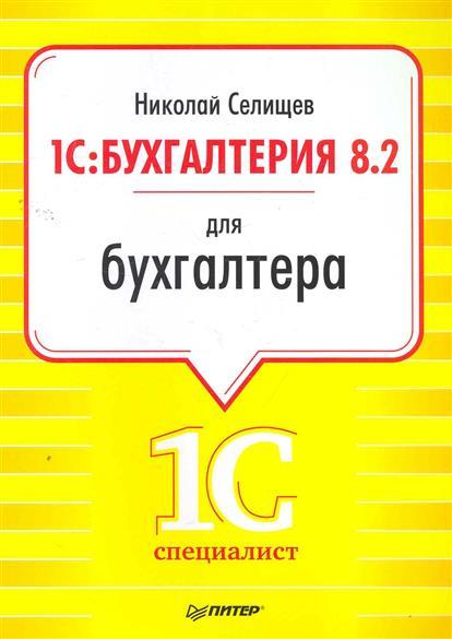 Селищев Н. 1С Бухгалтерия 8.2. для бухгалтера гладкий алексей анатольевич 1с бухгалтерия 8 2 с нуля 100 уроков для начинающих