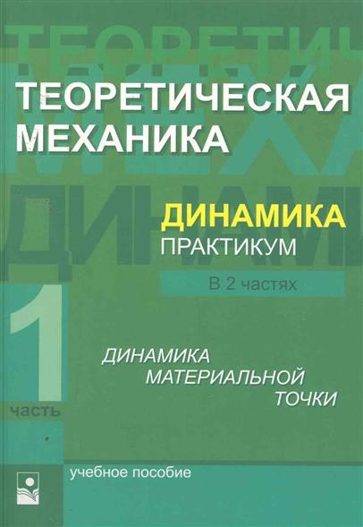Теоретическая механика Динамика Практикум Учеб. пособие. 2 тт. Т.1