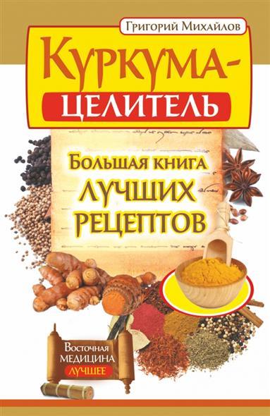 Михайлов Г. Куркума-целитель. Большая книга лучших рецептов