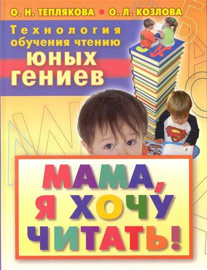 Теплякова О., Козлова О. Технология обучения чтению юных гениев Мама я хочу читать