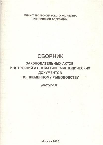 Сборник законодательных актов, инструкций и нормативно-методических документов по племенному рыбоводству (выпуск 3)