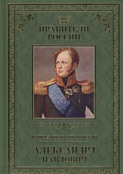 Император Всероссийский Александр I Павлович. 12 декабря 1777 - 19 ноября 1825