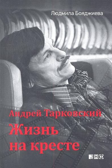 Бояджиева Л. Андрей Тарковский. Жизнь на кресте
