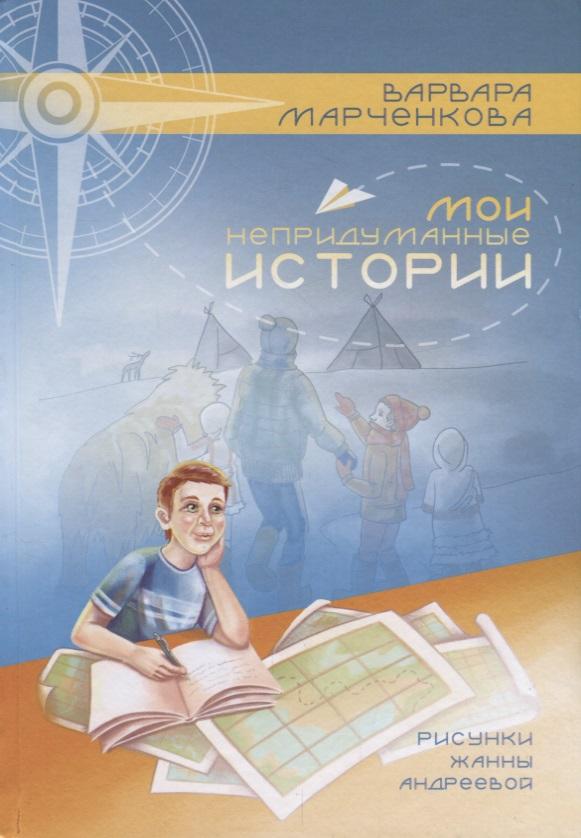 Марченкова В. Мои непридуманные истории марченкова в о ботинки путешественники