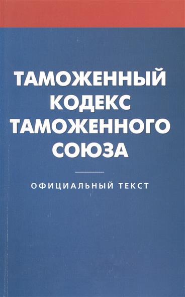 Таможенный кодекс таможенного союза. Официальный текст
