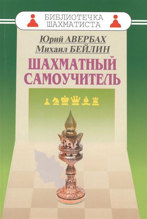 Авербах Ю., Бейлин М. Шахматный самоучитель авербах ю суэтин а учебник шахматной игры