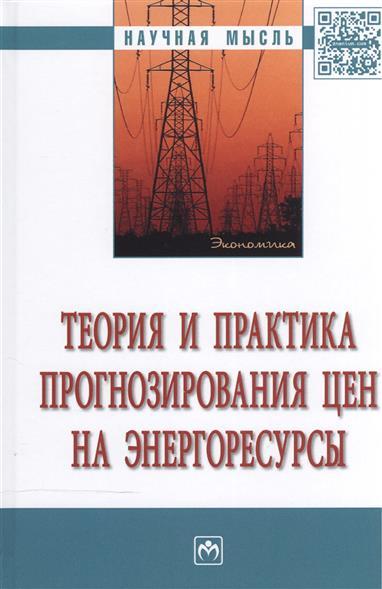 Теория и практика прогнозирования цен на энергоресурсы: монография