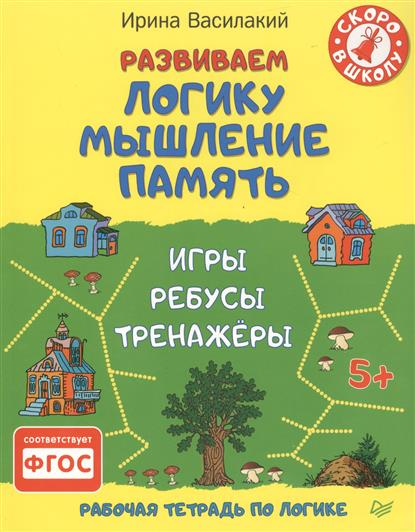 Василакий И. Развиваем логику, мышление, память. Рабочая тетрадь по логике. Игры, ребусы, тренажеры тренажеры