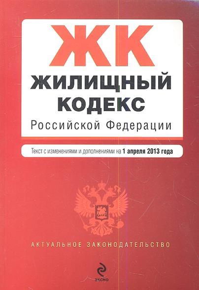 Жилищный кодекс Российской Федерации. Текст с изменениями и дополнениями на 1 апреля 2013 года
