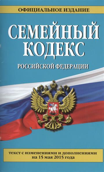 Семейный кодекс Российской Федерации. Текст с изменениями и дополнениями на 15 мая 2015 года