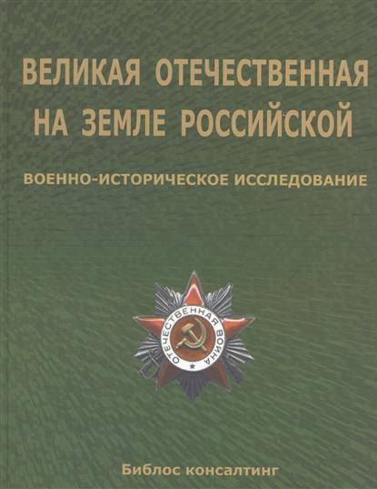 Великая Отечественная на земле Российской. Военно-исторические исследования