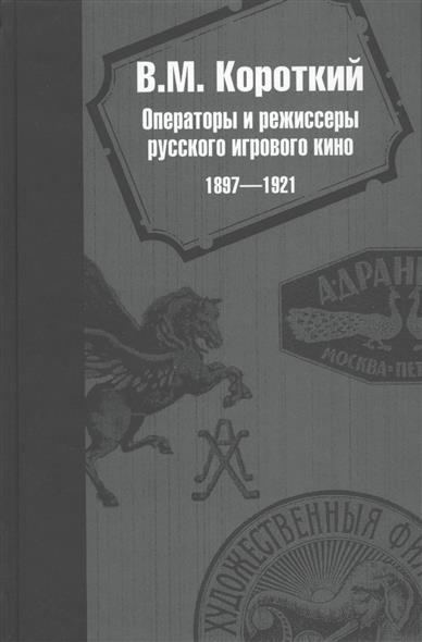 Операторы и режиссеры русского игрового кино 1897-1921. Биофильмографический справочник