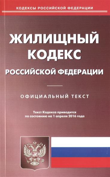 Жилищный кодекс Российской Федерации. Официальный текст. Текст Кодекса приводится по состоянию на 1 апреля 2016 года