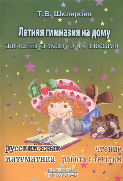 Летняя гимназия на дому для каникул между третьим и четвертым классами. Русский язык. Работа с текстом. Чтение. Математика