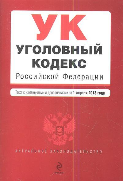 Уголовный кодекс Российской Федерации. Текст с изменениями и дополнениями на 1 апреля 2013 года