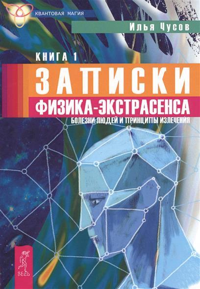 Записки физика-экстрасенса. В 2 кн. Книга 1. Болезни людей и принципы излечения