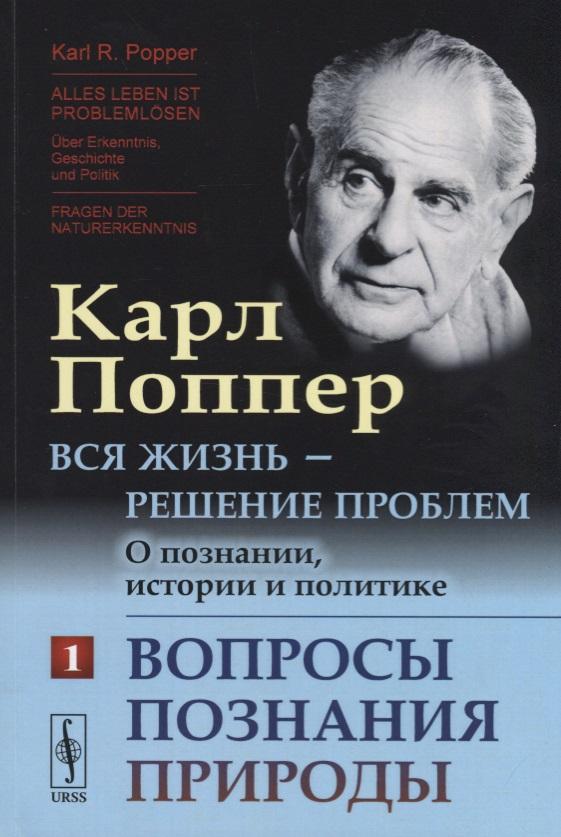 Поппер К. Вся жизнь - решение проблем. О познании, истории и политике. Часть 1. Вопросы познания природы