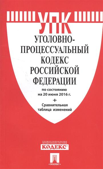 Уголовно-процессуальный кодекс Российской Федерации по состоянию на 20 июня 2016 года + сравнительная таблица изменений