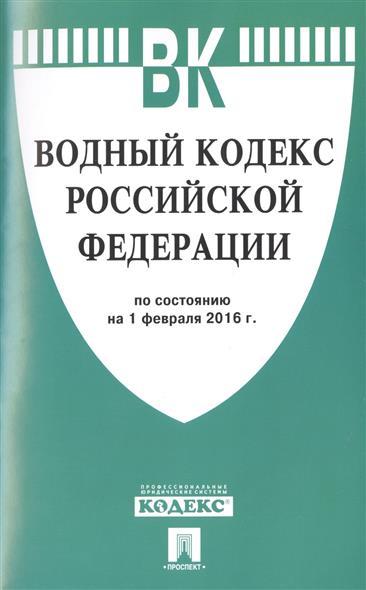 Водный кодекс Российской Федерации по состоянию на 1 февраля 2016 г.