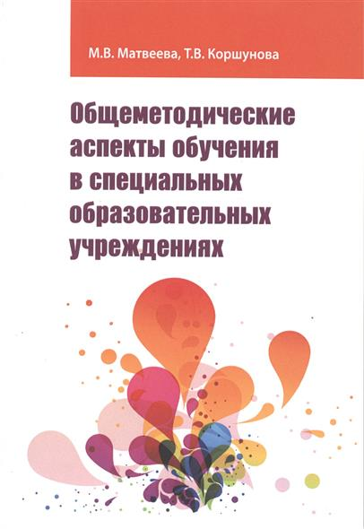 Матвеева М., Коршунова Т. Общеметодические аспекты обучения в специальных образовательных учреждениях. Учебно-методические пособие