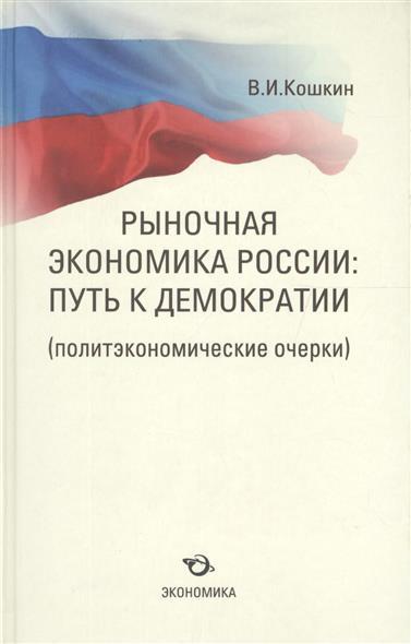 Кошкин В. Рыночная экономика России: путь к демократии (политэкономические очерки)