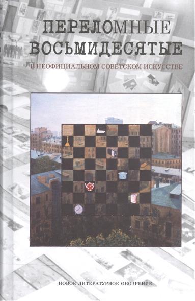 Переломные восьмидесятые в неофициальном искусстве СССР. Сборник материалов