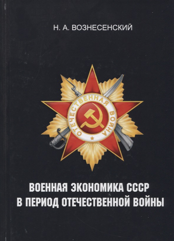 Вознесенский Н.: Военная экономика СССР в период Отечественной войны. Репринт издания 1948 года