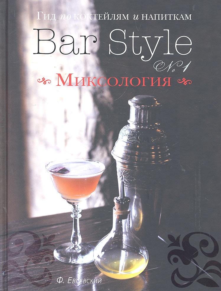 Евсевский Ф. Гид по коктейлям и напиткам Bar Style № 1 Миксология евсевский ф библия бармена 4 е изд