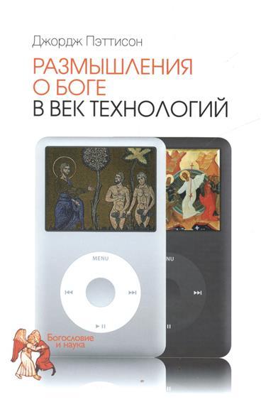 Пэттисон Дж. Размышления о Боге в век технологий