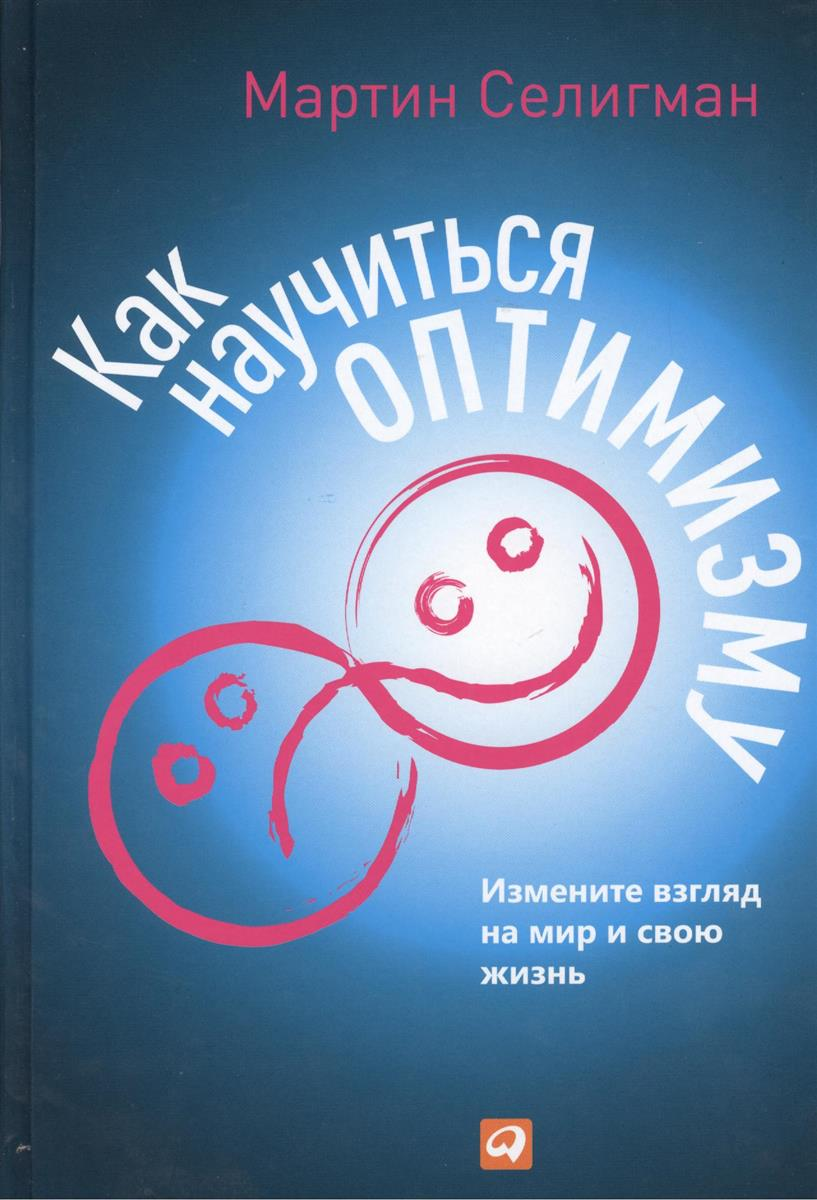 Селигман М. Как научиться оптимизму. Измените взгляд на мир и свою жизнь